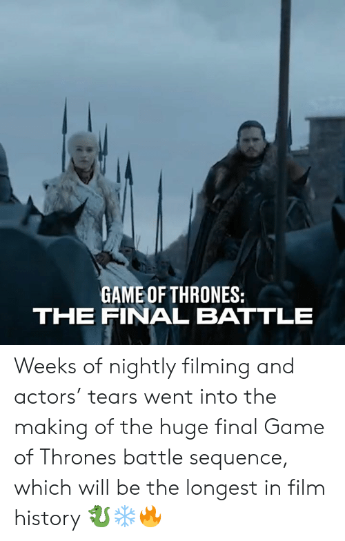 Nightly: GAME OF THRONES:  THE FINAL BATTLE Weeks of nightly filming and actors' tears went into the making of the huge final Game of Thrones battle sequence, which will be the longest in film history 🐉❄️🔥