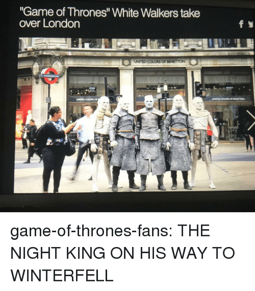 "Game of Thrones, Tumblr, and Blog: ""Game of Thrones"" White Walkers take  over London  UNITED COLORS OF  UNITED COLORS OF BENETION game-of-thrones-fans:  THE NIGHT KING ON HIS WAY TO WINTERFELL"