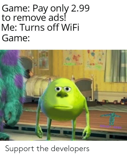 Game, Wifi, and Ads: Game: Pay only 2.99  to remove ads!  Me: Turns off WiFi  Game: Support the developers