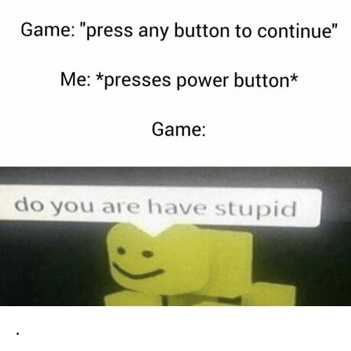 "Game, Power, and You: Game: ""press any button to continue""  Me: *presses power button*  Game:  do you are have stupid ."