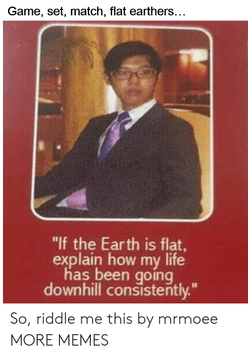 """Downhill: Game, set, match, flat earthers...  """"lf the Earth is flat  explain how my life  has been going  downhill consistently."""" So, riddle me this by mrmoee MORE MEMES"""