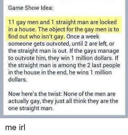 Nonee: Game Show Idea  11 gay men and 1 straight man are locked  in a house. The object for the gay men is to  find out who isn't gay. Once a week  someone gets outvoted, until 2 are left, or  the straight man is out. If the gays manage  to outvote him, they win 1 million dollars. If  the straight man is among the 2 last people  in the house in the end, he wins 1 million  dollars  Now here's the twist: None of the men are  actually gay, they just all think they are the  one straight man. me irl