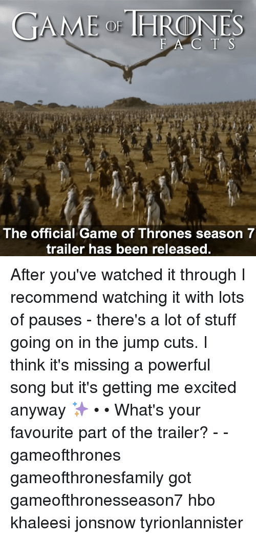 Game of Thrones, Hbo, and Memes: GAME THRONES  E A C T S  The official Game of Thrones season 7  trailer has been released. After you've watched it through I recommend watching it with lots of pauses - there's a lot of stuff going on in the jump cuts. I think it's missing a powerful song but it's getting me excited anyway ✨ • • What's your favourite part of the trailer? - - gameofthrones gameofthronesfamily got gameofthronesseason7 hbo khaleesi jonsnow tyrionlannister