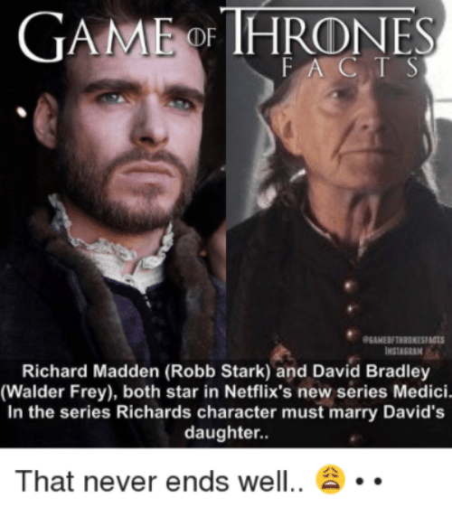 walder frey: GAME THRONES  FAC T S  eEANEDETHRONESFACTS  Richard Madden (Robb Stark) and David Bradley  (Walder Frey), both star in Netflix's new series Medici.  In the series Richards character must marry David's  daughter.  That never ends well