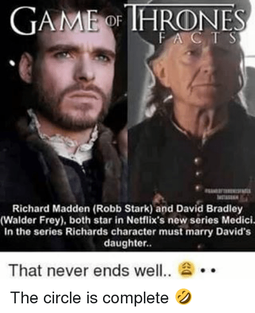 walder frey: GAME THRONES  OF FAC T S  Richard Madden (Robb Stark) and David Bradley  (Walder Frey), both star in Netflix's new series Medici.  In the series Richards character must marry David's  daughter.  That never ends wel  2 The circle is complete 🤣