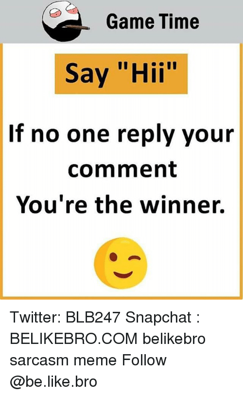 """Be Like, Meme, and Memes: Game Time  Say """"Hii""""  If no one reply your  comment  You're the winner. Twitter: BLB247 Snapchat : BELIKEBRO.COM belikebro sarcasm meme Follow @be.like.bro"""