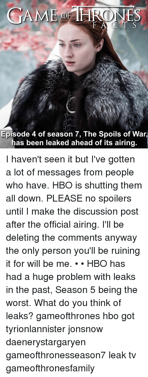 Hbo, Memes, and The Worst: GAMEBRONES  Episode 4 of season 7, The Spoils of War,  has been leaked ahead of its airing. I haven't seen it but I've gotten a lot of messages from people who have. HBO is shutting them all down. PLEASE no spoilers until I make the discussion post after the official airing. I'll be deleting the comments anyway the only person you'll be ruining it for will be me. • • HBO has had a huge problem with leaks in the past, Season 5 being the worst. What do you think of leaks? gameofthrones hbo got tyrionlannister jonsnow daenerystargaryen gameofthronesseason7 leak tv gameofthronesfamily