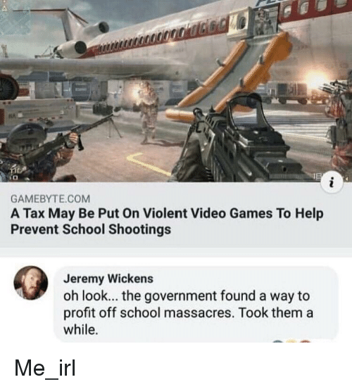 School, Video Games, and Games: GAMEBYTE.COM  A Tax May Be Put On Violent Video Games To Help  Prevent School Shootings  Jeremy Wickens  oh look... the government found a way to  profit off school massacres. Took them a  while. Me_irl