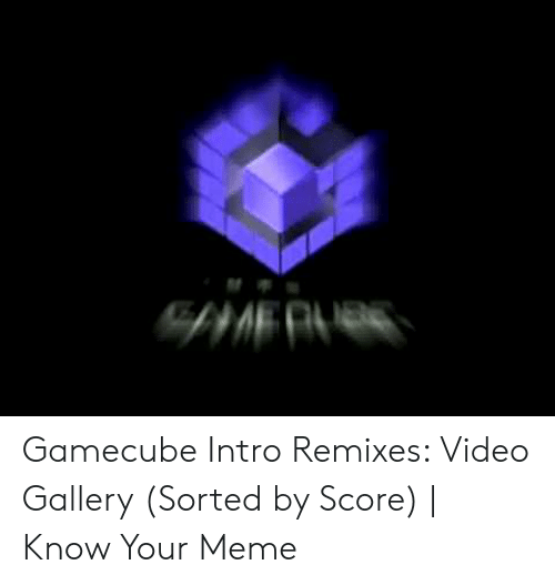 Intro Remixes: Gamecube Intro Remixes: Video Gallery (Sorted by Score) | Know Your Meme