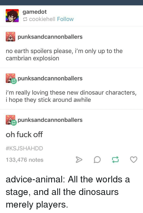 Advice, Dinosaur, and Tumblr: gamedot  cookiehell Follow  punksandcannonballers  no earth spoilers please, i'm only up to the  cambrian explosion  punksandcannonballers  i'm really loving these new dinosaur characters,  i hope they stick around awhile  punksandcannonballers  oh fuck off  #KSJSHAHDD  133,476 notes advice-animal:  All the worlds a stage, and all the dinosaurs merely players.