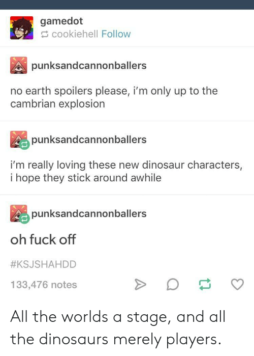 Dinosaur, Dinosaurs, and Earth: gamedot  cookiehell Follow  punksandcannonballers  no earth spoilers please, i'm only up to the  cambrian explosion  punksandcannonballers  i'm really loving these new dinosaur characters,  i hope they stick around awhile  punksandcannonballers  oh fuck off  #KSJSHAHDD  133,476 notes All the worlds a stage, and all the dinosaurs merely players.