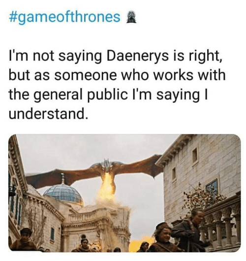The General:  #gameofthrones  I'm not saying Daenerys is right,  but as someone who works with  the general public l'm saying  understand