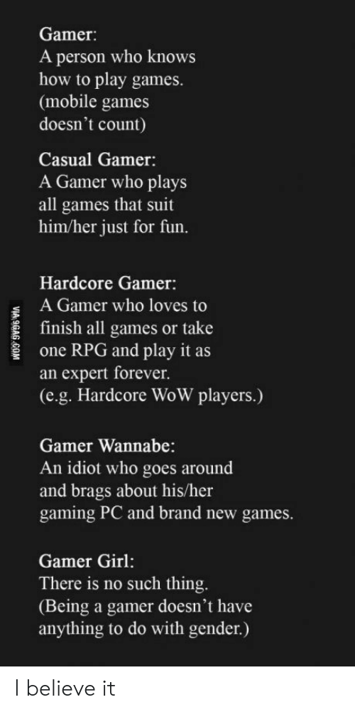 Hardcore Gamer: Gamer:  A person who knows  how to play games.  (mobile games  doesn't count)  Casual Gamer:  A Gamer who plays  all games that suit  him/her just for fun.  Hardcore Gamer:  A Gamer who loves to  E finish all games or take  one RPG and play it as  an expert forever.  (e.g. Hardcore WoW players.)  Gamer Wannabe:  An idiot who goes around  and brags about his/her  gaming PC and brand new games  Gamer Girl:  There is no such thing  (Being a gamer doesn't have  anything to do with gender.) I believe it