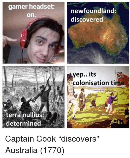 "headset: gamer headset  on.  newfoundland:  discovered  yep.. its  colonisation tim  terra nullius  determined Captain Cook ""discovers"" Australia (1770)"