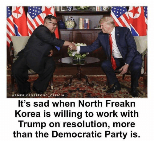 Memes, Party, and Democratic Party: GAMERICANSTRONG OFFICIAL  It's sad when North Freakn  Korea is willing to work with  Trump on resolution, more  than the Democratic Party is