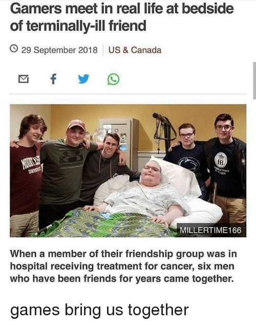 Friends, Life, and Canada: Gamers meet in real life at bedside  of terminally-ill friend  O 29 September 2018 US & Canada  IB  MILLERTIME166  When a member of their friendship group was in  hospital receiving treatment for cancer, six men  who have been friends for years came together. games bring us together