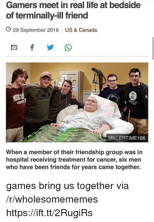 Friends, Life, and Canada: Gamers meet in real life at bedside  of terminally-ill friend  O 29 September 2018 US & Canada  IB  MILLERTIME166  When a member of their friendship group was in  hospital receiving treatment for cancer, six men  who have been friends for years came together. games bring us together via /r/wholesomememes https://ift.tt/2RugiRs