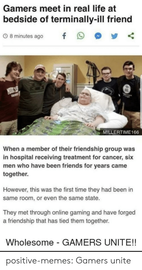 Friends, Life, and Memes: Gamers meet in real life at  bedside of terminally-ill friend  08minutes ago f 9  MILLERTIME166  When a member of their friendship group was  in hospital receiving treatment for cancer, six  men who have been friends for years came  together.  However, this was the first time they had been in  same room, or even the same state.  They met through online gaming and have forged  a friendship that has tied them together.  Wholesome - GAMERS UNITE!! positive-memes:  Gamers unite
