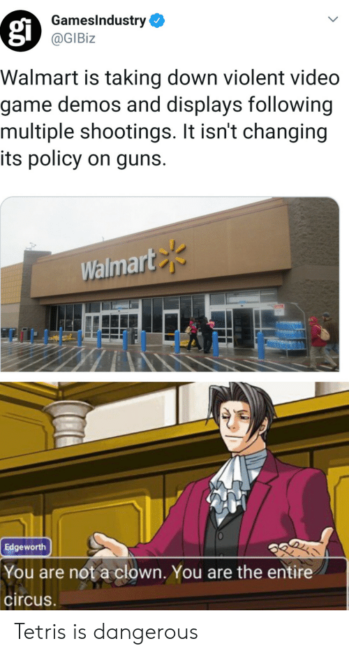 Circus: GamesIndustry  @GIBiz  Walmart is taking down violent video  game demos and displays following  multiple shootings. It isn't changing  its policy on guns.  Walmart  Edgeworth  You are not a clown. You are the entire  circus Tetris is dangerous