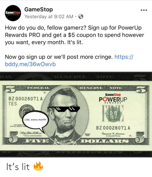 It's lit: GameStop  GameStop  POWER TO THE PLAYERS  Yesterday at 9:02 AM  How do you do, fellow gamerz? Sign up for PowerUp  Rewards PRO and get a $5 coupon to spend however  you want, every month. It's lit.  Now go sign up or we'll post more cringe. https://  bddy.me/36wOwvb  NOTE  RES  ERVE  FEDERAL  RESERVE  NOTE  H1  GameStop  POWERUP  BZ 00028071A  TES  REWARDS  STATES  UNITED  Like, every month!  THIS NOTE IS  FOR ALL DEBTS, PU  BZ 00028071 A  Fannene H. dimmens  Sacretary of the Traanuy.  SERIES  1999  H.  Treaurer of the United States  DOLLARS  LINCOLN It's lit 🔥