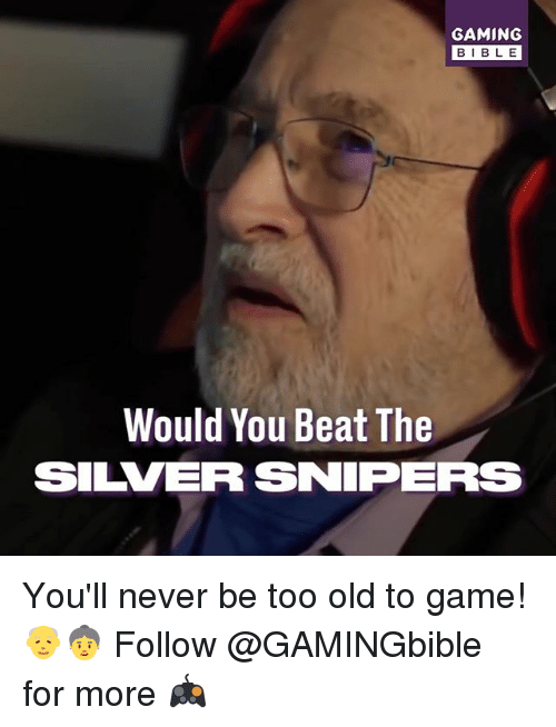 Memes, Game, and Silver: GAMING  BIBL E  Would You Beat The  SILVER SNIPERS You'll never be too old to game! 👴👵 Follow @GAMINGbible for more 🎮