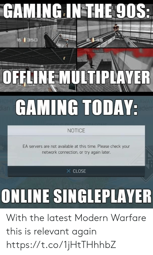 Connection: GAMING IN THE 90S:  16  350  OFFLINE MULTIPLAYER  HOME  dian  GAMING TODAY:  AWAY  adem  NOTICE  EA servers are not available at this time. Please check your  network connection, or try again later.  X CLOSE  ONLINE SINGLEPLAYER With the latest Modern Warfare this is relevant again https://t.co/1jHtTHhhbZ