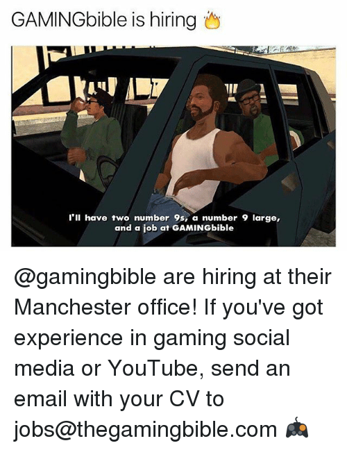 Number 9: GAMINGbible is hiring  l'll have two number 9s, a number 9 large,  and a job at GAMINGbible @gamingbible are hiring at their Manchester office! If you've got experience in gaming social media or YouTube, send an email with your CV to jobs@thegamingbible.com 🎮