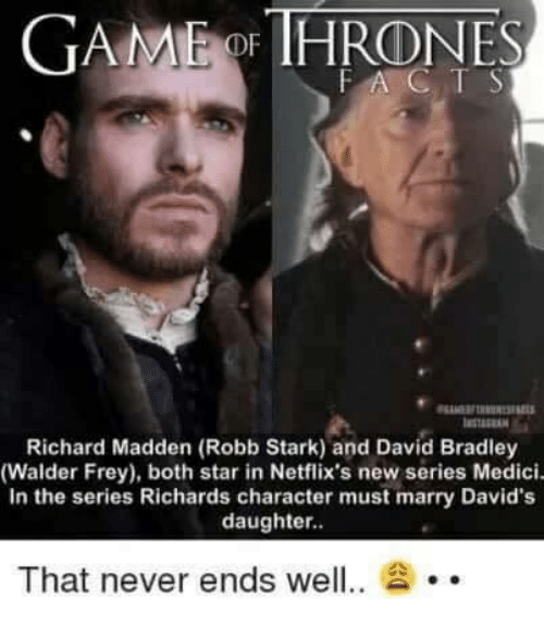 walder frey: GAMMEidDE HRONES  FA C  Richard Madden (Robb Stark) and David Bradley  (Walder Frey), both star in Netflix's new series Medici.  In the series Richards character must marry David's  daughter.  That never ends well  20