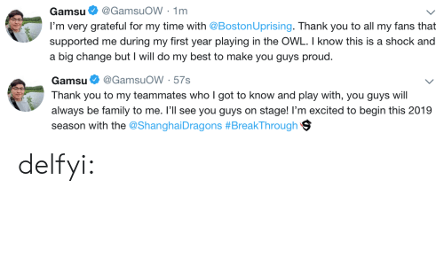 Family, Gif, and Tumblr: Gamsu@GamsuoW 1m  I'm very grateful for my time with @BostonUprising. Thank you to all my fans that  supported me during my first year playing in the OWL. I know this is a shock and  a big change but I will do my best to make you guys proud.   Gamsu. @GamsuOW . 57s  Thank you to my teammates who I got to know and play with, you guys will  always be family to me. I'll see you guys on stage! I'm excited to begin this 2019  season with the @ShanghaiDragons #BreakThrough 9 delfyi: