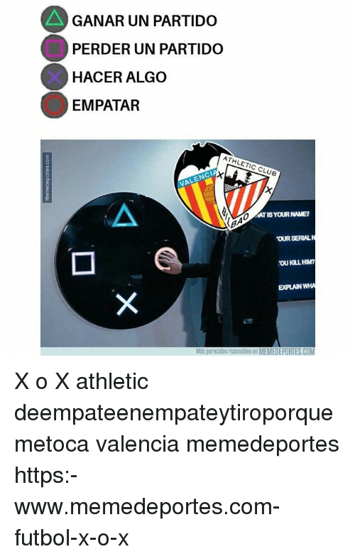 Club, Memes, and 🤖: GANAR UN PARTIDO  PERDER UN PARTIDO  HACER ALGO  EMPATAR  ATHLETIC CLUB  VALENCI  AT IS YOUR NAME?  OUR SERIALN  OU KILL HIM?  EXPLAIN WHA  Mós parecidos razonables en MEMEDEPORTES.COM X o X athletic deempateenempateytiroporquemetoca valencia memedeportes https:-www.memedeportes.com-futbol-x-o-x