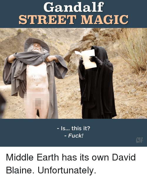 middle earth: Gandalf  STREET MAGIC  Is... this it?  Fuck! Middle Earth has its own David Blaine. Unfortunately.