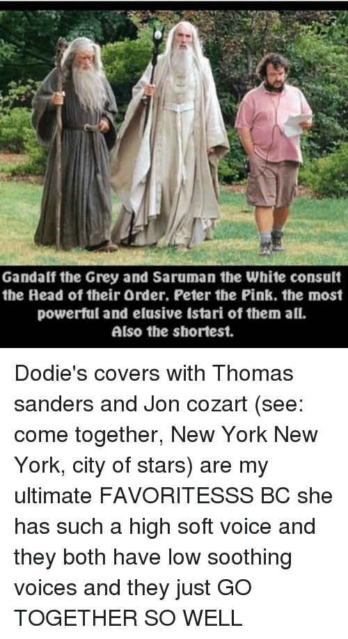 saruman: Gandalf the Grey and Saruman the White consult  the Head of their Order. Peter the Pink. the most  powerful and elusive Istari of them all.  Also the shortest. Dodie's covers with Thomas sanders and Jon cozart (see: come together, New York New York, city of stars) are my ultimate FAVORITESSS BC she has such a high soft voice and they both have low soothing voices and they just GO TOGETHER SO WELL