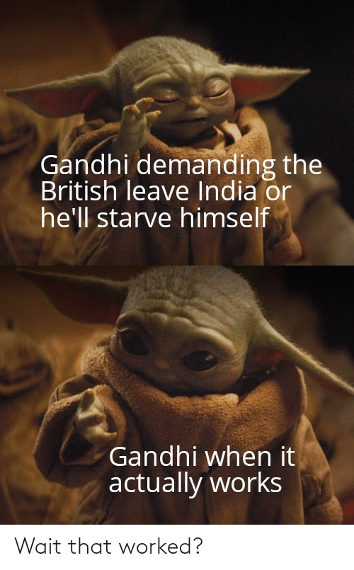 gandhi: Gandhi demanding the  British leave India or  he'll starve himself  Gandhi when it  actually works Wait that worked?