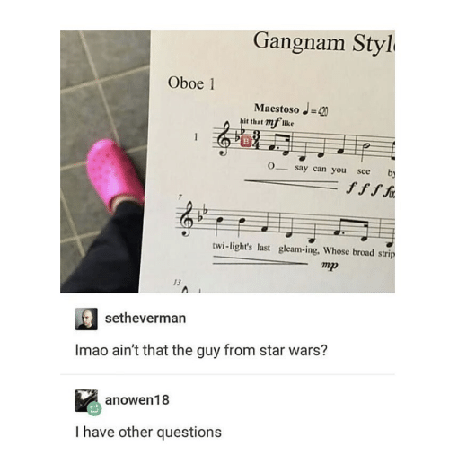 strip: Gangnam Styl  Oboe 1  Maestoso -420  hit that 72 like  O_say can you  by  see  ffff  twi-light's last gleam-ing, Whose broad strip  тр  13  setheverman  Imao ain't that the guy from star wars?  anowen18  I have other questions
