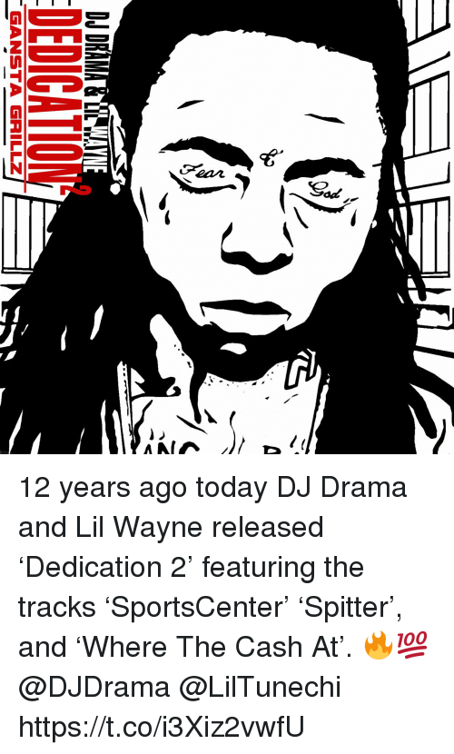 Lil Wayne, Today, and Drama: GANSTA GRILLZ 12 years ago today DJ Drama and Lil Wayne released 'Dedication 2' featuring the tracks 'SportsCenter' 'Spitter', and 'Where The Cash At'. 🔥💯 @DJDrama @LilTunechi https://t.co/i3Xiz2vwfU