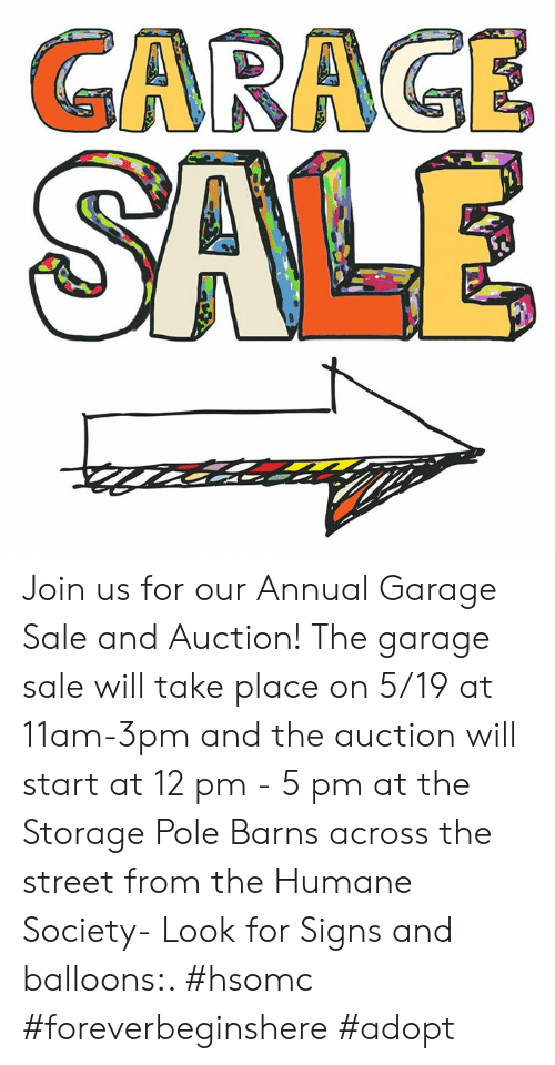 Memes, Humane Society, and 🤖: GARA SE Join us for our Annual Garage Sale and Auction! The garage sale will take place on 5/19 at 11am-3pm and the auction will start at 12 pm - 5 pm at the Storage Pole Barns across the street from the Humane Society- Look for Signs and balloons:. #hsomc #foreverbeginshere #adopt