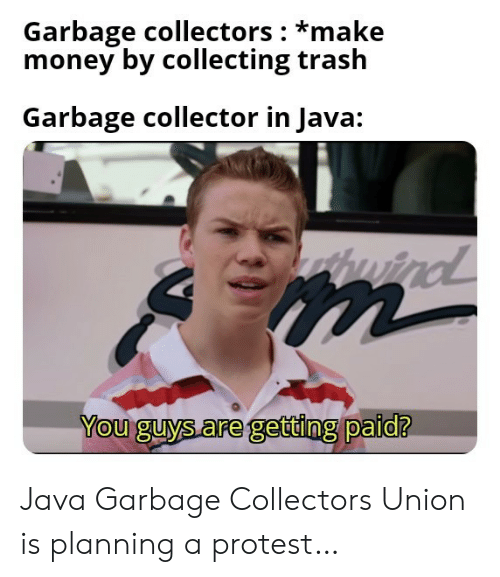 Java: Garbage collectors *make  money by collecting trash  Garbage collector in Java:  wind  m  You guys are getting paid? Java Garbage Collectors Union is planning a protest…