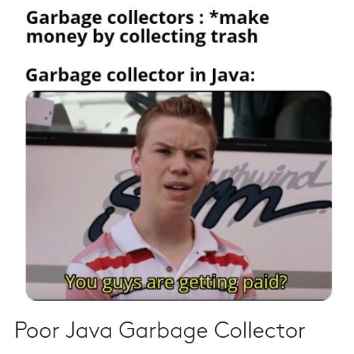 Java: Garbage collectors: *make  money by collecting trash  Garbage collector in Java:  windl  You guys are getting paid? Poor Java Garbage Collector