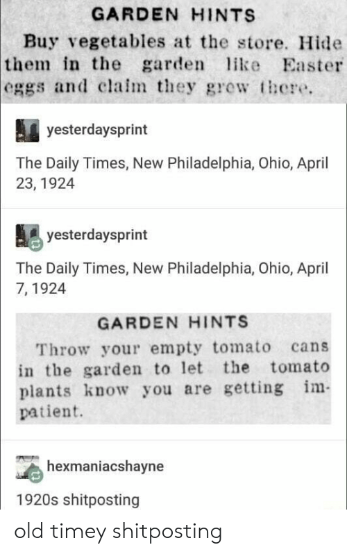 Easter, Ohio, and Patient: GARDEN HINTS  Buy vegetables at the store. Hide  in the garde ike Easter  the  eggs and clalm they gre  there.  yesterdaysprint  The Daily Times, New Philadelphia, Ohio, April  23, 1924  yesterdaysprint  The Daily Times, New Philadelphia, Ohio, April  7, 1924  GARDEN HINTS  Throw your empty tomato cans  in the garden to let the tomato  plants know you are getting m  patient.  hexmaniacshayne  1920s shitposting old timey shitposting