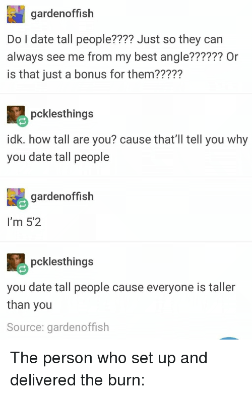 Best, Date, and How: gardenoffish  Do l date tall people???? Just so they can  always see me from my best angle?????? Or  is that just a bonus for them22227  pcklesthings  idk. how tall are you? cause that'l tll you why  you date tall people  gardenoffish  I'm 5'2  pcklesthing:s  you date tall people cause everyone is taller  than you  Source: gardenoffish The person who set up and delivered the burn: