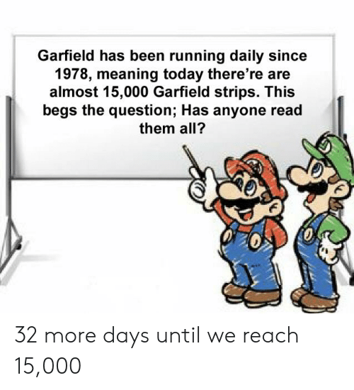 Garfield Has Been Running Daily Since 1978 Meaning Today There Re Are Almost 15000 Garfield Strips This Begs The Question Has Anyone Read Them All 32 More Days Until We Reach 15000