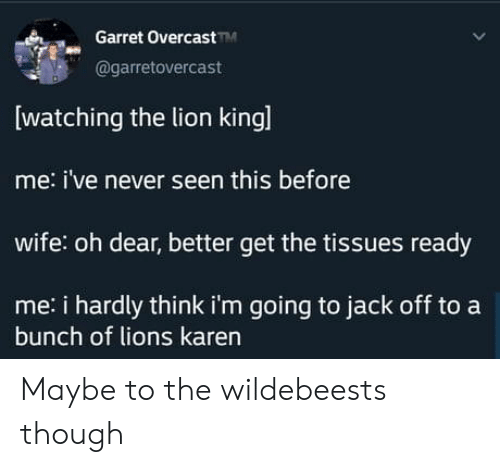 hardly: Garret OvercastM  @garretovercast  watching the lion kingl  me: i've never seen this before  wife: oh dear, better get the tissues ready  me: i hardly think i'm going to jack off to a  bunch of lions karen Maybe to the wildebeests though