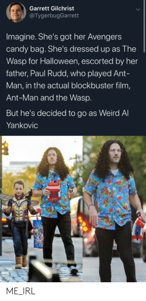 Dressed Up: Garrett Gilchrist  @TygerbugGarrett  Imagine. She's got her Avengers  candy bag. She's dressed up as The  Wasp for Halloween, escorted by her  father, Paul Rudd, who played Ant-  Man, in the actual blockbuster film,  Ant-Man and the Wasp.  But he's decided to go as Weird Al  Yankovic ME_IRL