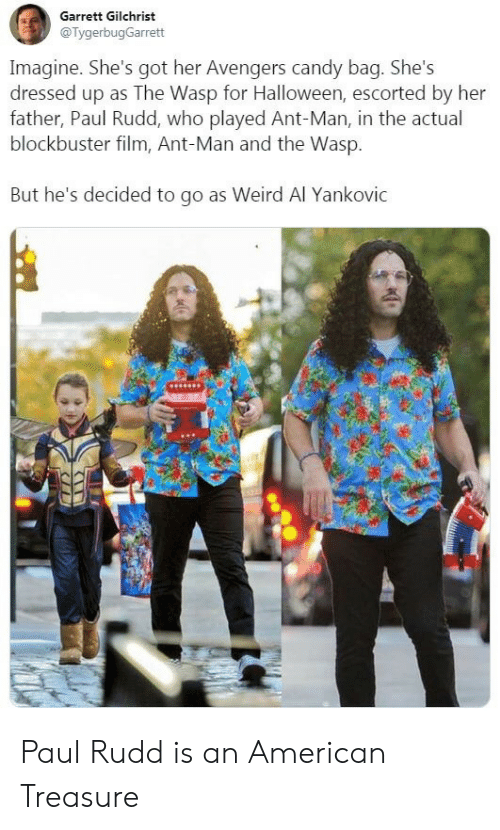Dressed Up: Garrett Gilchrist  @TygerbugGarrett  Imagine. She's got her Avengers candy bag. She's  dressed up as The Wasp for Halloween, escorted by her  father, Paul Rudd, who played Ant-Man, in the actual  blockbuster film, Ant-Man and the Wasp.  But he's decided to go as Weird Al Yankovic Paul Rudd is an American Treasure