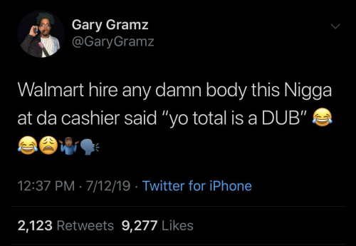 "hire: Gary Gramz  @GaryGramz  Walmart hire any damn body this Nigga  at da cashier said ""yo total is a DUB""  12:37 PM · 7/12/19 · Twitter for iPhone  2,123 Retweets 9,277 Likes"