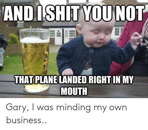 gary: Gary, I was minding my own business..