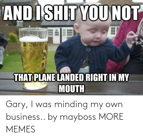 gary: Gary, I was minding my own business.. by mayboss MORE MEMES