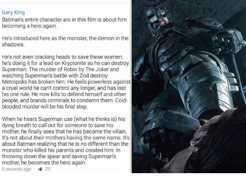 becoming the villain: Gary King  Batman's entire character arc in this film is about him  becoming a hero again.  He's introduced here as the monster, the demon in the  shadows.  He's not even cracking heads to save these women;  he's doing it for a lead on Kryptonite so he can destroy  Superman. The murder of Robin by The Joker and  watching Superman's battle with Zod destroy  Metropolis has broken him. He feels powerless against  a cruel world he can't control any longer, and has lost  his one rule. He now kills to defend himself and other  people, and brands criminals to condemn them. Cold-  blooded murder will be his final step.  When he hears Superman use (what he thinks is) his  dying breath to call out for someone to save his  mother, he finally sees that he has become the villain.  It's not about their mothers having the same name. It's  about Batman realizing that he is no different than the  monster who killed his parents and created him. In  throwing down the spear and saving Superman's  mother, he becomes the hero again.  0 seconds ago 29