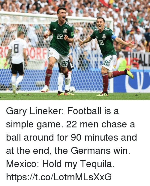 Football, Soccer, and Chase: Gary Lineker: Football is a simple game. 22 men chase a ball around for 90 minutes and at the end, the Germans win.  Mexico: Hold my Tequila. https://t.co/LotmMLsXxG