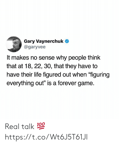 """Life, Forever, and Game: Gary Vaynerchuk  @garyvee  It makes no sense why people think  that at 18, 22, 30, that they have to  have their life figured out when """"figuring  everything out"""" is a forever game. Real talk 💯 https://t.co/Wt6J5T61Jl"""